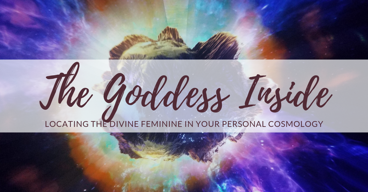 The Goddess Inside:  Locating the Divine Feminine in Your Personal Cosmology